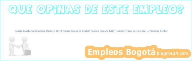 Trabajo Bogotá Cundinamarca Docente CET III Tiempo Completo Gestión Talento Humano &8211; Administrador de empresas o Psicólogo Ventas