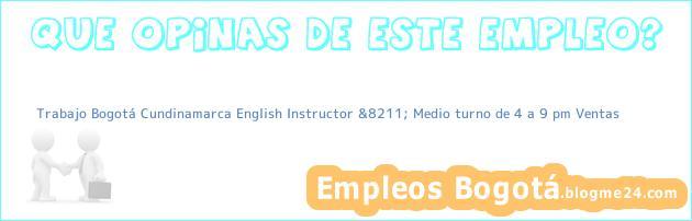Trabajo Bogotá Cundinamarca English Instructor &8211; Medio turno de 4 a 9 pm Ventas