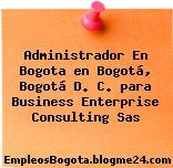 Administrador En Bogota en Bogotá, Bogotá D. C. para Business Enterprise Consulting Sas