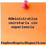 Administrativa secretaria sin experiencia