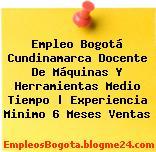 Empleo Bogotá Cundinamarca Docente De Máquinas Y Herramientas Medio Tiempo | Experiencia Minimo 6 Meses Ventas