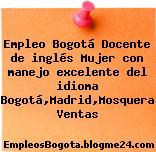 Empleo Bogotá Docente de inglés Mujer con manejo excelente del idioma Bogotá,Madrid,Mosquera Ventas