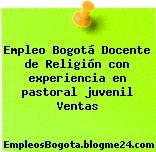 Empleo Bogotá Docente de Religión con experiencia en pastoral juvenil Ventas