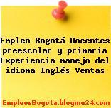 Empleo Bogotá Docentes preescolar y primaria Experiencia manejo del idioma Inglés Ventas
