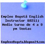 Empleo Bogotá English Instructor &8211; Medio turno de 4 a 9 pm Ventas