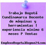 Trabajo Bogotá Cundinamarca Docente de máquinas y herramientas | experiencia minimo 6 meses P Ventas