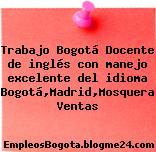 Trabajo Bogotá Docente de inglés con manejo excelente del idioma Bogotá,Madrid,Mosquera Ventas