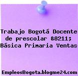 Trabajo Bogotá Docente de prescolar &8211; Básica Primaria Ventas