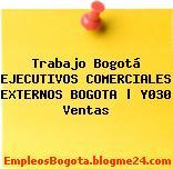 Trabajo Bogotá EJECUTIVOS COMERCIALES EXTERNOS BOGOTA | Y030 Ventas
