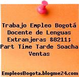 Trabajo Empleo Bogotá Docente de Lenguas Extranjeras &8211; Part Time Tarde Soacha Ventas