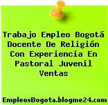 Trabajo Empleo Bogotá Docente De Religión Con Experiencia En Pastoral Juvenil Ventas