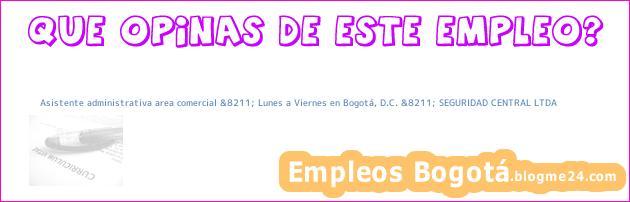 Asistente administrativa area comercial &8211; Lunes a Viernes en Bogotá, D.C. &8211; SEGURIDAD CENTRAL LTDA