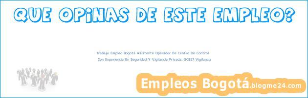 Trabajo Empleo Bogotá Asistente Operador De Centro De Control | Con Experiencia En Seguridad Y Vigilancia Privada. UC857 Vigilancia