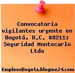 Convocatoria vigilantes urgente en Bogotá, D.C. &8211; Seguridad Montecarlo Ltda