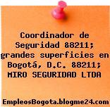 Coordinador de Seguridad &8211; grandes superficies en Bogotá, D.C. &8211; MIRO SEGURIDAD LTDA