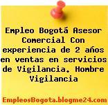 Empleo Bogotá Asesor Comercial Con experiencia de 2 años en ventas en servicios de Vigilancia. Hombre Vigilancia