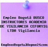 Empleo Bogotá BUSCO INSTRUCTORES ACADEMIA DE VIGILANCIA CEFORVIG LTDA Vigilancia