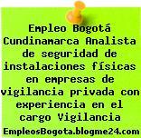Empleo Bogotá Cundinamarca Analista de seguridad de instalaciones físicas en empresas de vigilancia privada con experiencia en el cargo Vigilancia
