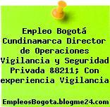 Empleo Bogotá Cundinamarca Director de Operaciones Vigilancia y Seguridad Privada &8211; Con experiencia Vigilancia