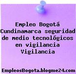 Empleo Bogotá Cundinamarca seguridad de medio tecnológicos en vigilancia Vigilancia