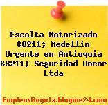 Escolta Motorizado &8211; Medellin Urgente en Antioquia &8211; Seguridad Oncor Ltda
