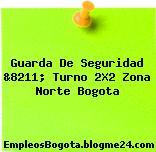 Guarda De Seguridad &8211; Turno 2X2 Zona Norte Bogota