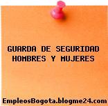 GUARDA DE SEGURIDAD HOMBRES Y MUJERES