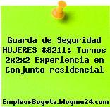 Guarda de Seguridad MUJERES &8211; Turnos 2x2x2 Experiencia en Conjunto residencial