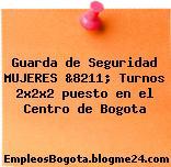 Guarda de Seguridad MUJERES &8211; Turnos 2x2x2 puesto en el Centro de Bogota
