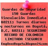 Guardas de Seguridad 150 Guardas Vinculación Inmediata &8211; Turnos diurnos y nocturnos en Bogotá, D.C. &8211; SEGURIDAD RECORD DE COLOMBIA LIMITADA (SEGURCO