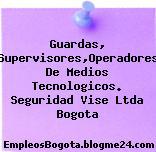Guardas, Supervisores,Operadores De Medios Tecnologicos. Seguridad Vise Ltda Bogota