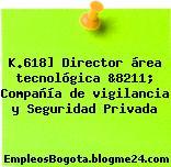 K.618] Director área tecnológica &8211; Compañía de vigilancia y Seguridad Privada