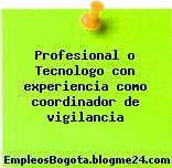 Profesional o Tecnologo con experiencia como coordinador de vigilancia
