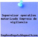 Supervisor operativo motorizado – Empresa de vigilancia