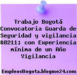 Trabajo Bogotá Convocatoria Guarda de Seguridad y vigilancia &8211; con Experiencia mínima de un Año Vigilancia