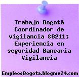 Trabajo Bogotá Coordinador de vigilancia &8211; Experiencia en seguridad Bancaria Vigilancia