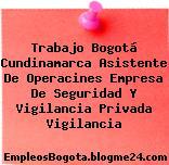 Trabajo Bogotá Cundinamarca Asistente De Operacines Empresa De Seguridad Y Vigilancia Privada Vigilancia