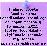 Trabajo Bogotá Cundinamarca Coordinadora psicóloga de capacitación y formación &8211; Sector Seguridad y Vigilancia privada Vigilancia