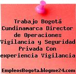 Trabajo Bogotá Cundinamarca Director de Operaciones Vigilancia y Seguridad Privada Con experiencia Vigilancia