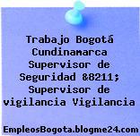 Trabajo Bogotá Cundinamarca Supervisor de Seguridad &8211; Supervisor de vigilancia Vigilancia