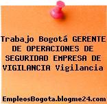 Trabajo Bogotá GERENTE DE OPERACIONES DE SEGURIDAD EMPRESA DE VIGILANCIA Vigilancia