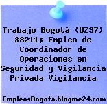 Trabajo Bogotá (UZ37) &8211; Empleo de Coordinador de Operaciones en Seguridad y Vigilancia Privada Vigilancia