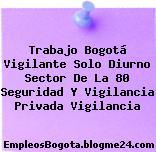Trabajo Bogotá Vigilante Solo Diurno Sector De La 80 Seguridad Y Vigilancia Privada Vigilancia