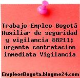 Trabajo Empleo Bogotá Auxiliar de seguridad y vigilancia &8211; urgente contratacion inmediata Vigilancia