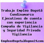 Trabajo Empleo Bogotá Cundinamarca Ejecutivos de cuenta con experiencia Compaña de Vigilancia y Seguridad Privada Vigilancia