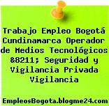 Trabajo Empleo Bogotá Cundinamarca Operador de Medios Tecnológicos &8211; Seguridad y Vigilancia Privada Vigilancia