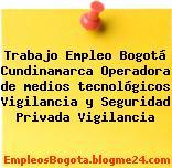 Trabajo Empleo Bogotá Cundinamarca Operadora de medios tecnológicos Vigilancia y Seguridad Privada Vigilancia