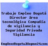 Trabajo Empleo Bogotá Director área tecnológica Compañía de vigilancia y Seguridad Privada Vigilancia