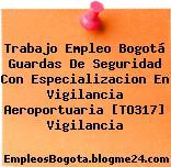 Trabajo Empleo Bogotá Guardas De Seguridad Con Especializacion En Vigilancia Aeroportuaria [TO317] Vigilancia