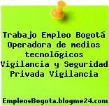 Trabajo Empleo Bogotá Operadora de medios tecnológicos Vigilancia y Seguridad Privada Vigilancia